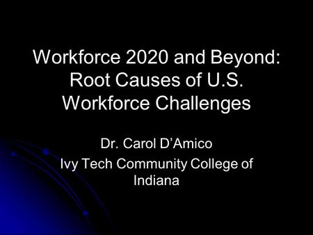 Workforce 2020 and Beyond: Root Causes of U.S. Workforce Challenges Dr. Carol D'Amico Ivy Tech Community College of Indiana.