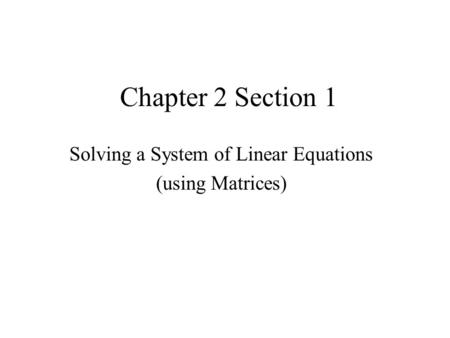 Chapter 2 Section 1 Solving a System of Linear Equations (using Matrices)