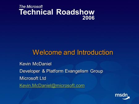 The Microsoft Technical Roadshow 2006 Welcome and Introduction Kevin McDaniel Developer & Platform Evangelism Group Microsoft Ltd