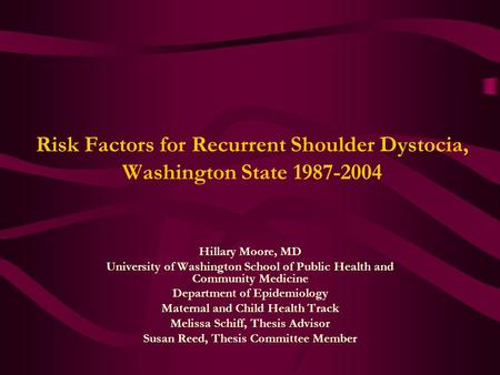 Risk Factors for Recurrent Shoulder Dystocia, Washington State 1987-2004 Hillary Moore, MD University of Washington School of Public Health and Community.