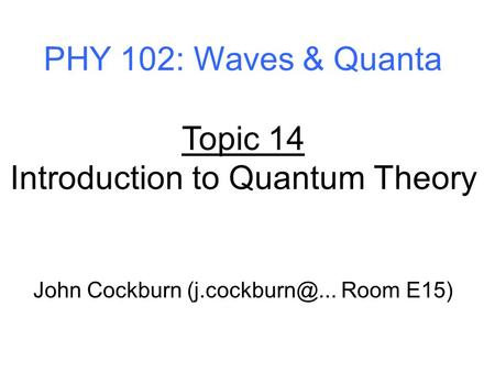 PHY 102: Waves & Quanta Topic 14 Introduction to Quantum Theory John Cockburn Room E15)