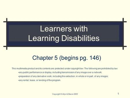 1 Copyright © Allyn & Bacon 2003 Learners with Learning Disabilities Chapter 5 (begins pg. 146) This multimedia product and its contents are protected.
