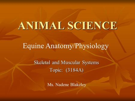 ANIMAL SCIENCE Skeletal and Muscular Systems Topic: (3184A) Ms. Nadene Blakeley Equine Anatomy/Physiology.