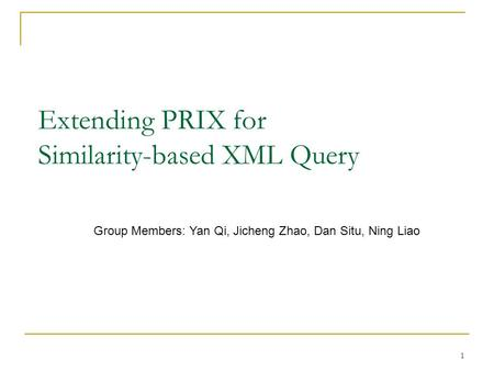 1 Extending PRIX for Similarity-based XML Query Group Members: Yan Qi, Jicheng Zhao, Dan Situ, Ning Liao.