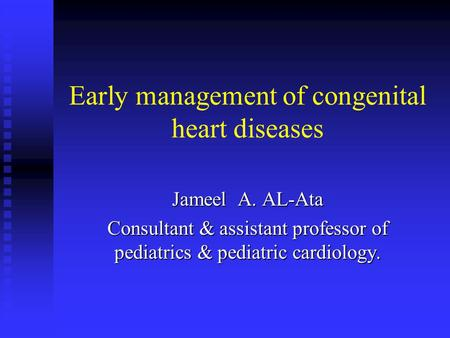 Early management of congenital heart diseases Jameel A. AL-Ata Consultant & assistant professor of pediatrics & pediatric cardiology.