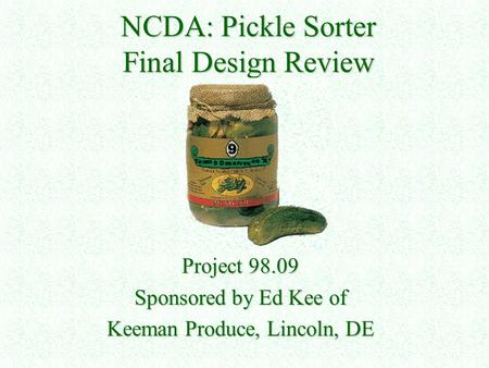 NCDA: Pickle Sorter Final Design Review Project 98.09 Sponsored by Ed Kee of Keeman Produce, Lincoln, DE.