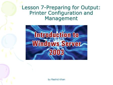 By Rashid Khan Lesson 7-Preparing for Output: Printer Configuration and Management.