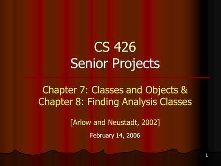 1 CS 426 Senior Projects Chapter 7: Classes and Objects & Chapter 8: Finding Analysis Classes [Arlow and Neustadt, 2002] February 14, 2006.