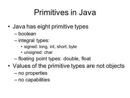 Primitives in Java Java has eight primitive types –boolean –integral types: signed: long, int, short, byte unsigned: char –floating point types: double,