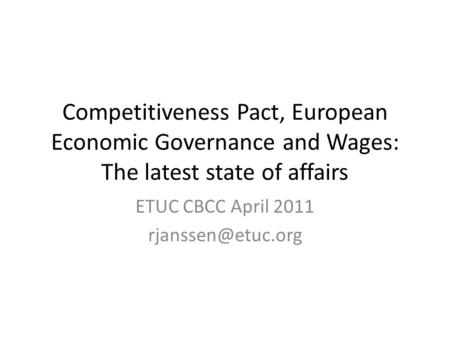 Competitiveness Pact, European Economic Governance and Wages: The latest state of affairs ETUC CBCC April 2011