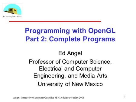 1 Angel: Interactive Computer Graphics 4E © Addison-Wesley 2005 Programming with OpenGL Part 2: Complete Programs Ed Angel Professor of Computer Science,