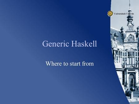 Generic Haskell Where to start from. Issues Touched Language Ideas Tools Pitfalls.