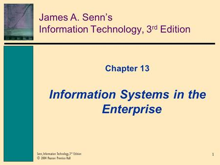 1 Senn, Information Technology, 3 rd Edition © 2004 Pearson Prentice Hall James A. Senn's Information Technology, 3 rd Edition Chapter 13 Information Systems.