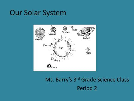 Our Solar System Ms. Barry's 3 rd Grade Science Class Period 2.
