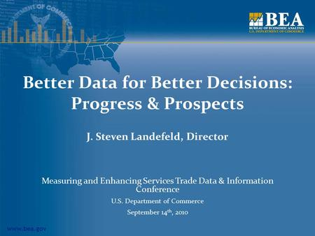 Www.bea.gov Better Data for Better Decisions: Progress & Prospects J. Steven Landefeld, Director Measuring and Enhancing Services Trade Data & Information.