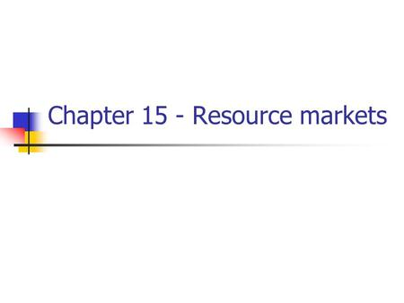 Chapter 15 - Resource markets. Economic Resources Resource Resource Payment land rent labor wages capital interest entrepreneurial ability profit.