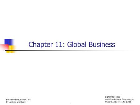 1 ENTREPRENEURSHIP, 4/e By Lambing and Kuehl PRENTICE HALL ©2007 by Pearson Education, Inc. Upper Saddle River, NJ 07458 Chapter 11: Global Business.