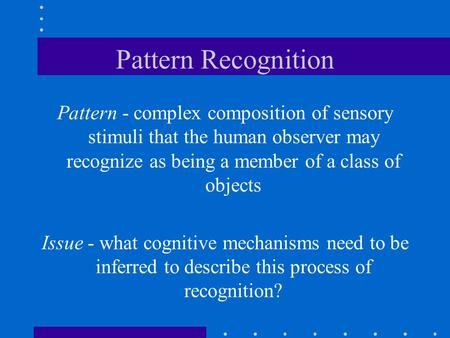 Pattern Recognition Pattern - complex composition of sensory stimuli that the human observer may recognize as being a member of a class of objects Issue.