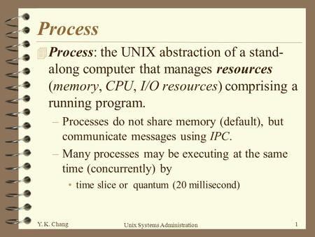 Process Process: the UNIX abstraction of a stand-along computer that manages resources (memory, CPU, I/O resources) comprising a running program. Processes.