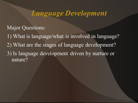 Language Development Major Questions: 1) What is language/what is involved in language? 2) What are the stages of language development? 3) Is language.