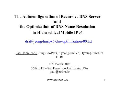1IETF56 DNSOP WG The Autoconfiguration of Recursive DNS Server and the Optimization of DNS Name Resolution in Hierarchical Mobile IPv6 Jae-Hoon Jeong,