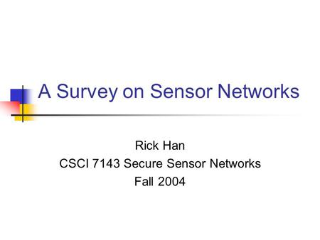 A Survey on Sensor Networks Rick Han CSCI 7143 Secure Sensor Networks Fall 2004.