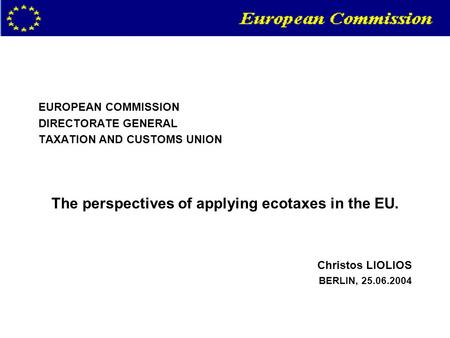 EUROPEAN COMMISSION DIRECTORATE GENERAL TAXATION AND CUSTOMS UNION The perspectives of applying ecotaxes in the EU. Christos LIOLIOS BERLIN, 25.06.2004.