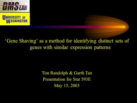 'Gene Shaving' as a method for identifying distinct sets of genes with similar expression patterns Tim Randolph & Garth Tan Presentation for Stat 593E.