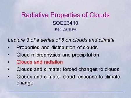 Radiative Properties of Clouds SOEE3410 Ken Carslaw Lecture 3 of a series of 5 on clouds and climate Properties and distribution of clouds Cloud microphysics.