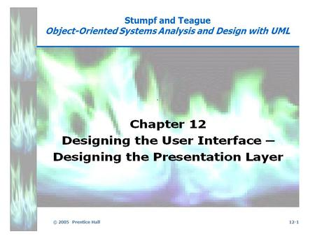 © 2005 Prentice Hall12-1 Stumpf and Teague Object-Oriented Systems Analysis and Design with UML.