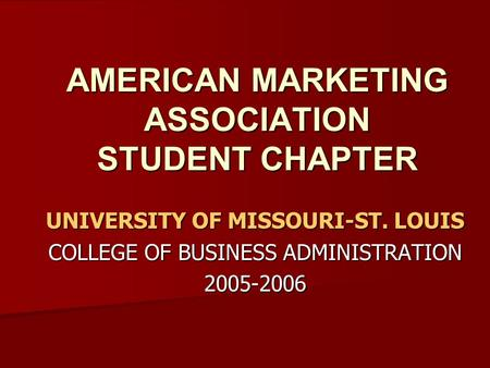 AMERICAN MARKETING ASSOCIATION STUDENT CHAPTER UNIVERSITY OF MISSOURI-ST. LOUIS COLLEGE OF BUSINESS ADMINISTRATION 2005-2006.
