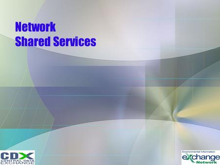 Network Shared Services. Shared Services –Network Authentication and Authorization Services –Exchange Network Discovery Service –Universal Description.