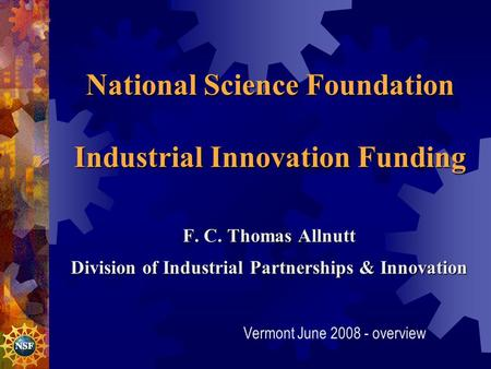 National Science Foundation Industrial Innovation Funding F. C. Thomas Allnutt Division of Industrial Partnerships & Innovation Division of Industrial.