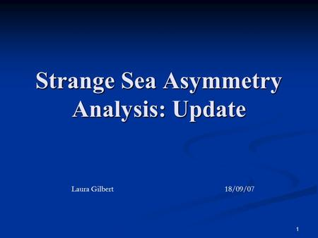 1 Strange Sea Asymmetry Analysis: Update Laura Gilbert 18/09/07.
