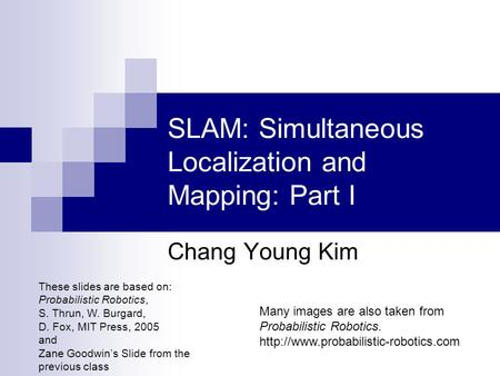 SLAM: Simultaneous Localization and Mapping: Part I Chang Young Kim These slides are based on: Probabilistic Robotics, S. Thrun, W. Burgard, D. Fox, MIT.