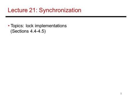 1 Lecture 21: Synchronization Topics: lock implementations (Sections 4.4-4.5)