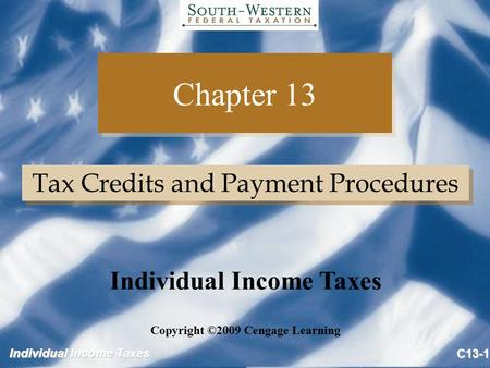 Individual Income Taxes C13-1 Chapter 13 Tax Credits and Payment Procedures Copyright ©2009 Cengage Learning Individual Income Taxes.