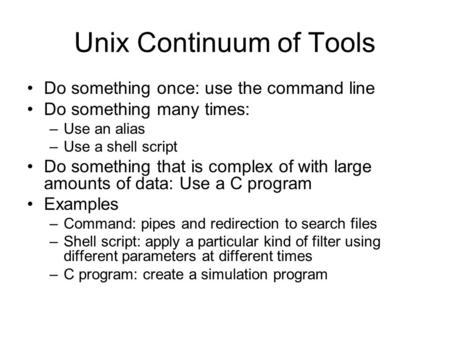 Unix Continuum of Tools Do something once: use the command line Do something many times: –Use an alias –Use a shell script Do something that is complex.