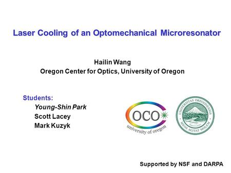 Students: Young-Shin Park Scott Lacey Mark Kuzyk Laser Cooling of an Optomechanical Microresonator Hailin Wang Oregon Center for Optics, University of.