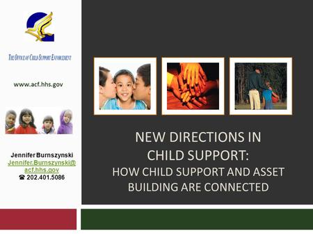 NEW DIRECTIONS IN CHILD SUPPORT: HOW CHILD SUPPORT AND ASSET BUILDING ARE CONNECTED  Jennifer Burnszynski acf.hhs.gov.