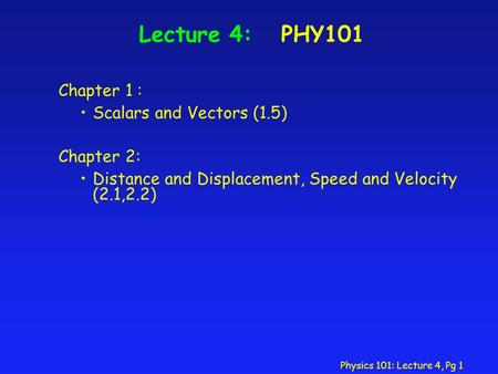 Physics 101: Lecture 4, Pg 1 Lecture 4: PHY101 Chapter 1 : Scalars and Vectors (1.5) Chapter 2: Distance and Displacement, Speed and Velocity (2.1,2.2)