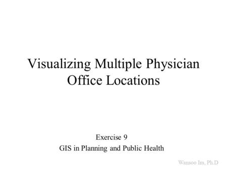 Visualizing Multiple Physician Office Locations Exercise 9 GIS in Planning and Public Health Wansoo Im, Ph.D.