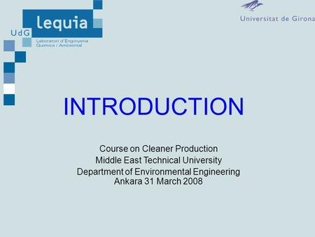 INTRODUCTION Course on Cleaner Production Middle East Technical University Department of Environmental Engineering Ankara 31 March 2008.