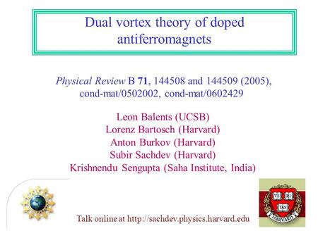 Dual vortex theory of doped antiferromagnets Physical Review B 71, 144508 and 144509 (2005), cond-mat/0502002, cond-mat/0602429 Leon Balents (UCSB) Lorenz.