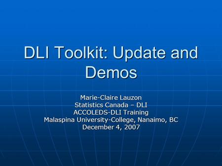 DLI Toolkit: Update and Demos Marie-Claire Lauzon Statistics Canada – DLI ACCOLEDS-DLI Training Malaspina University-College, Nanaimo, BC December 4, 2007.