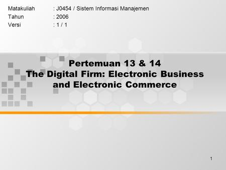 1 Pertemuan 13 & 14 The Digital Firm: Electronic Business and Electronic Commerce Matakuliah: J0454 / Sistem Informasi Manajemen Tahun: 2006 Versi: 1 /