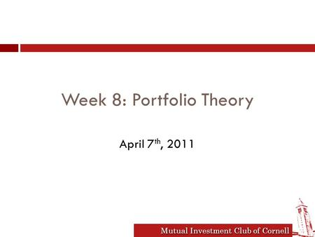 Mutual Investment Club of Cornell Week 8: Portfolio Theory April 7 th, 2011.