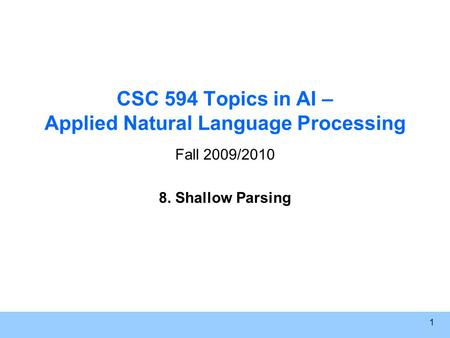 1 CSC 594 Topics in AI – Applied Natural Language Processing Fall 2009/2010 8. Shallow Parsing.
