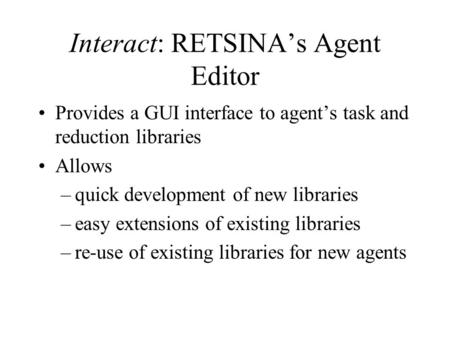 Interact: RETSINA's Agent Editor Provides a GUI interface to agent's task and reduction libraries Allows –quick development of new libraries –easy extensions.