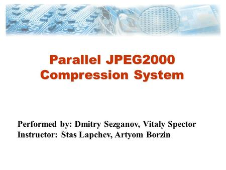 Parallel JPEG2000 Compression System Performed by: Dmitry Sezganov, Vitaly Spector Instructor: Stas Lapchev, Artyom Borzin.